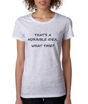 Women's T Shirt That's A Horrible Idea What Time Funny Tee - $10.94