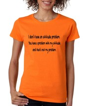 Women's T Shirt I Dont Have An Attitude Problem Cool Humor Tee - $10.94