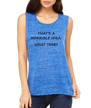 Women's Flowy Muscle Top That's A Horrible Idea What Time - $14.94+