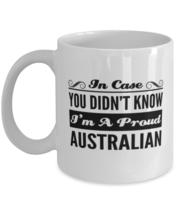 Australian Coffee Mug - In Case You Didn't Know I'm A Proud - Funny 11 o... - $13.95