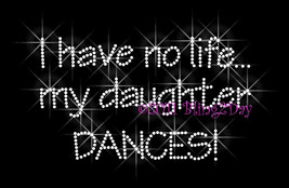 I Have No Life... My Daughter Dances - Iron on Rhinestone Transfer Bling... - $8.99