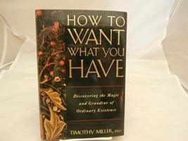 How to Want What You Have: Discovering the Magic and Grandeur of Ordinar... - $3.92
