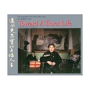 Toward a truer life; photographs of China,1980-1990 by Reagan Louie;APERATURE