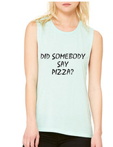 Women's Flowy Muscle Top Did Somebody Say Pizza Top - $14.94+