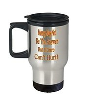 Money May Not Be The Answer But It Sure Can't Hurt Travel Mug - $24.99