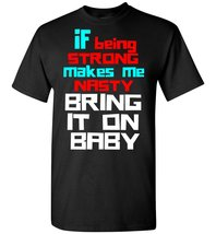 If Being Strong Makes Me Nasty Bring It On Baby T shirt - $19.99+