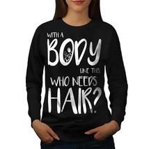 Body Need Hair Jumper Funny Women Sweatshirt - $18.99