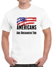 Americans Are Dreamers Too T Shirt Usa Patriotic Support Gift Daca Maga Tee Top - $10.37+