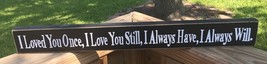 wd527L I Loved you Once, I love you Still, I always have, I always will Wood  - $6.95