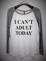 I Can't Adult Today Womens Long Sleeve - $19.99