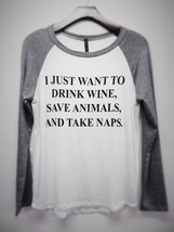 I Just Want to Drink Wine, Save Animals and Take Naps Womens Long Sleeve - $19.99