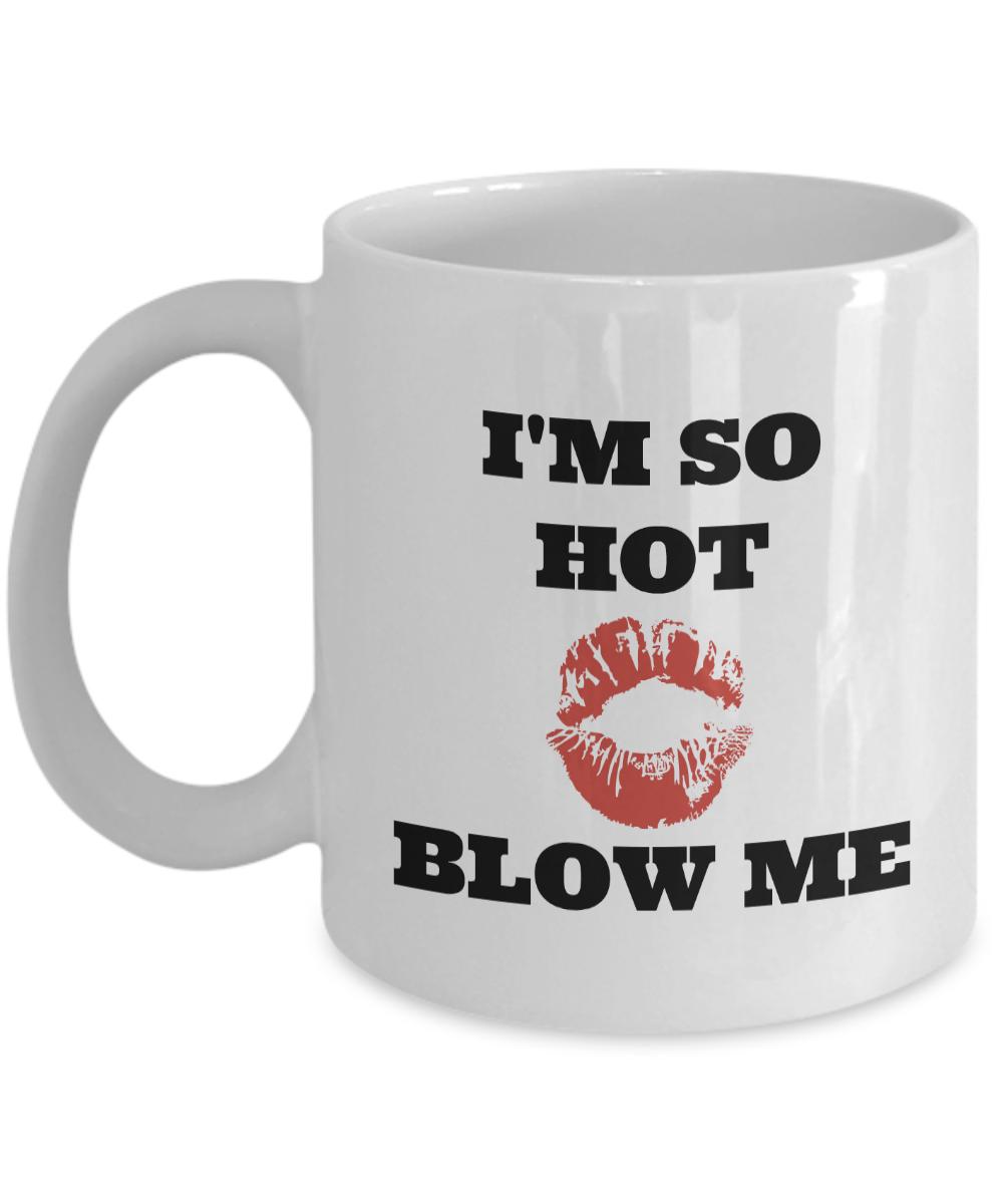 I'M SO HOT BLOW ME COFFEE MUG - FUNNY COFFEE CUPS MUGS - FUNNY GIFTS