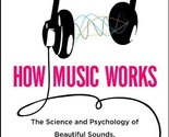 How Music Works: The Science and Psychology of Beautiful Sounds, from Beethov...
