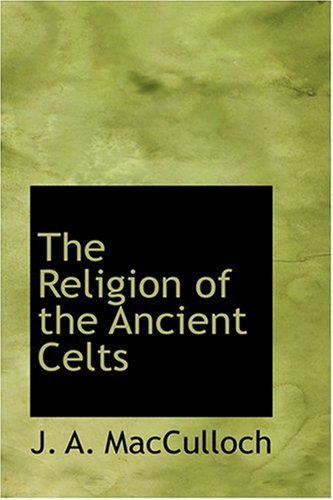 The Religion of the Ancient Celts [Hardcover] [Aug 18, 2008] MacCulloch, J. A.
