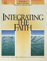 Integrating the Faith: A Teacher's Guide for Curriculum in Christian Schools, Vo