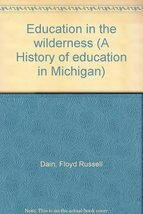 Education in the wilderness (A History of education in Michigan) [Jan 01, 196...