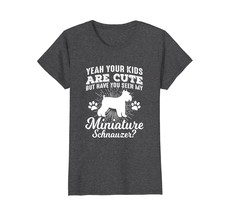 Your Kids are Cute But Have You Seen My Miniature Schnauzer - $19.99+