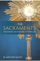 The Sacraments: Discovering the Treasures of Divine Life by Fr. Matthew Kauth