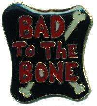 12 Pins - BAD TO THE BONE , hat lapel pin #4705