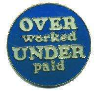 12 Pins - OVER WORKED UNDER PAID , hat lapel pin #4708