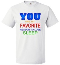 You Are My Favorite Reason to Lose Sleep You Men's or Women's Short Slee... - $20.75+