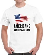 Americans Are Dreamers Too Usa T Shirt Patriotic Support Gift Daca Maga Tee Top - $10.37+