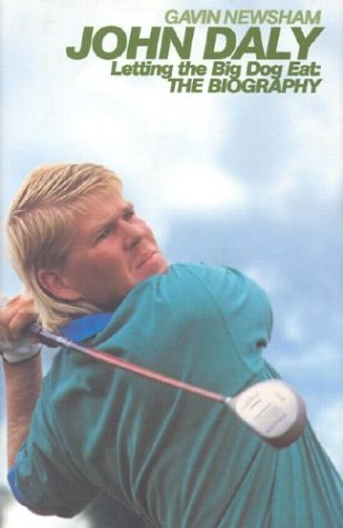 John Daly: Letting the Big Dog Eat: The Biography by Newsham, Gavin