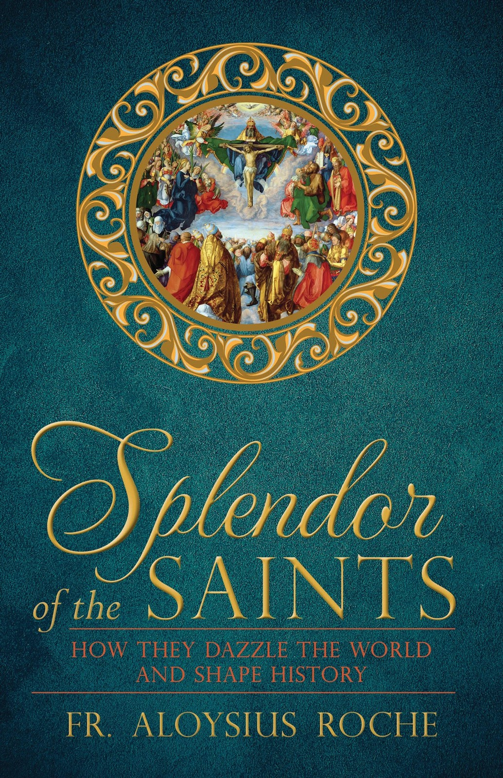 Splendor of the saints how they dazzle the world and shape history 9781618906076
