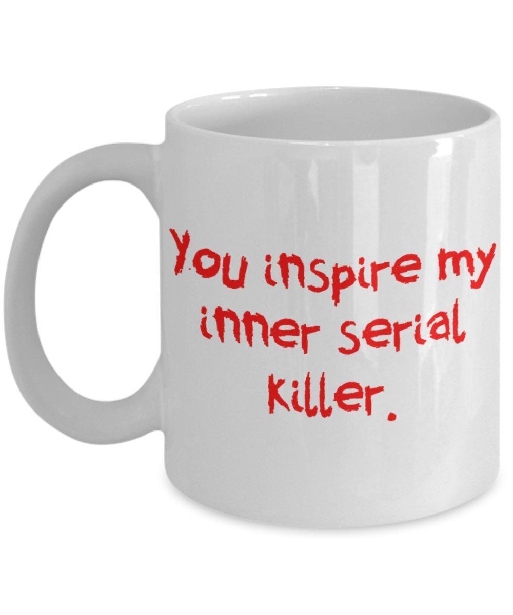 You Inspire My Inner Serial Killer 11 oz White Coffee or Tea Mug - $15.99