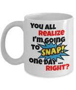You All Realize I'm Going To SNAP! One Day...Right? 11 oz White Coffee o... - $15.99