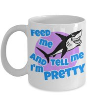 Feed Me And Tell Me I'm Pretty. Funny Shark Lovers Best Friend 11 oz Whi... - $14.24