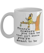 There's Nowhere You Can Be That Isn't Where You're Meant To Be 11 oz Whi... - $15.99