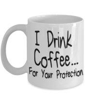 I Drink Coffee... For Your Protection 11 oz White Coffee or Tea Mug - $15.99