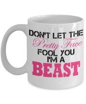 Don't Let The Pretty Face Fool You I'm A Beast 11 oz White Coffee or Tea Mug - $15.99