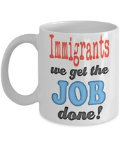 Immigrants We Get The JOB Done! 11 oz White Ceramic Coffee or Tea Mug - $15.99