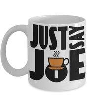 Just Say Joe. 11 oz White Ceramic Coffee or Tea Mug - $15.99