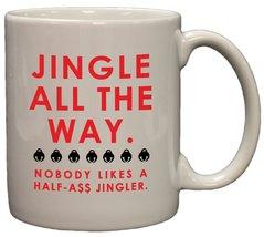 Jingle ALL the Way - Nobody Likes a Half-Ass Jingler 11oz Coffee Mug - $14.35