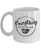Everything Gets Better With Coffee. 11 oz White Ceramic Coffee or Tea Mug - $15.99