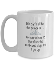 We Can't All Be the Princess - funny sarcastic Coffee Mug gift for her 11 15oz - $13.86+