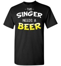 This Singer Needs A Beer T shirt - $19.99+
