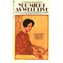 You Might As Well Live: The Life and Times of Dorothy Parker Keats, John