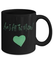 Love Is All That Matters Coffee Mug - $20.00