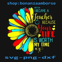 I Became A Teacher Because Your Life Is Worth My Time SVG,Png Dxf Digita... - $1.99