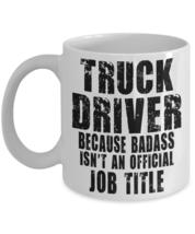 Truck Driver Coffee Mug Gift Because Badass Isn't An Official Title Coffee Mug - $14.84+