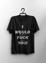 Black T-shirt I Would Fuck You Funny Men's T-shirt Size S-XXL - $17.69