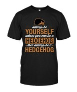 Always Be Yourself Unless You Can Be Hedgehog T Shirt - $17.99+