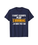 New Shirts - I Don't Always Play Swimming Oh Wait Yes I Do T-Shirt Men - $19.95+