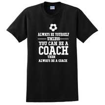 Always be yourself unless you can be a coach T Shirt - $15.99+