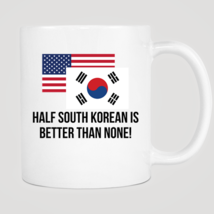 Half South Korean Is Better Than None Mug - $12.99
