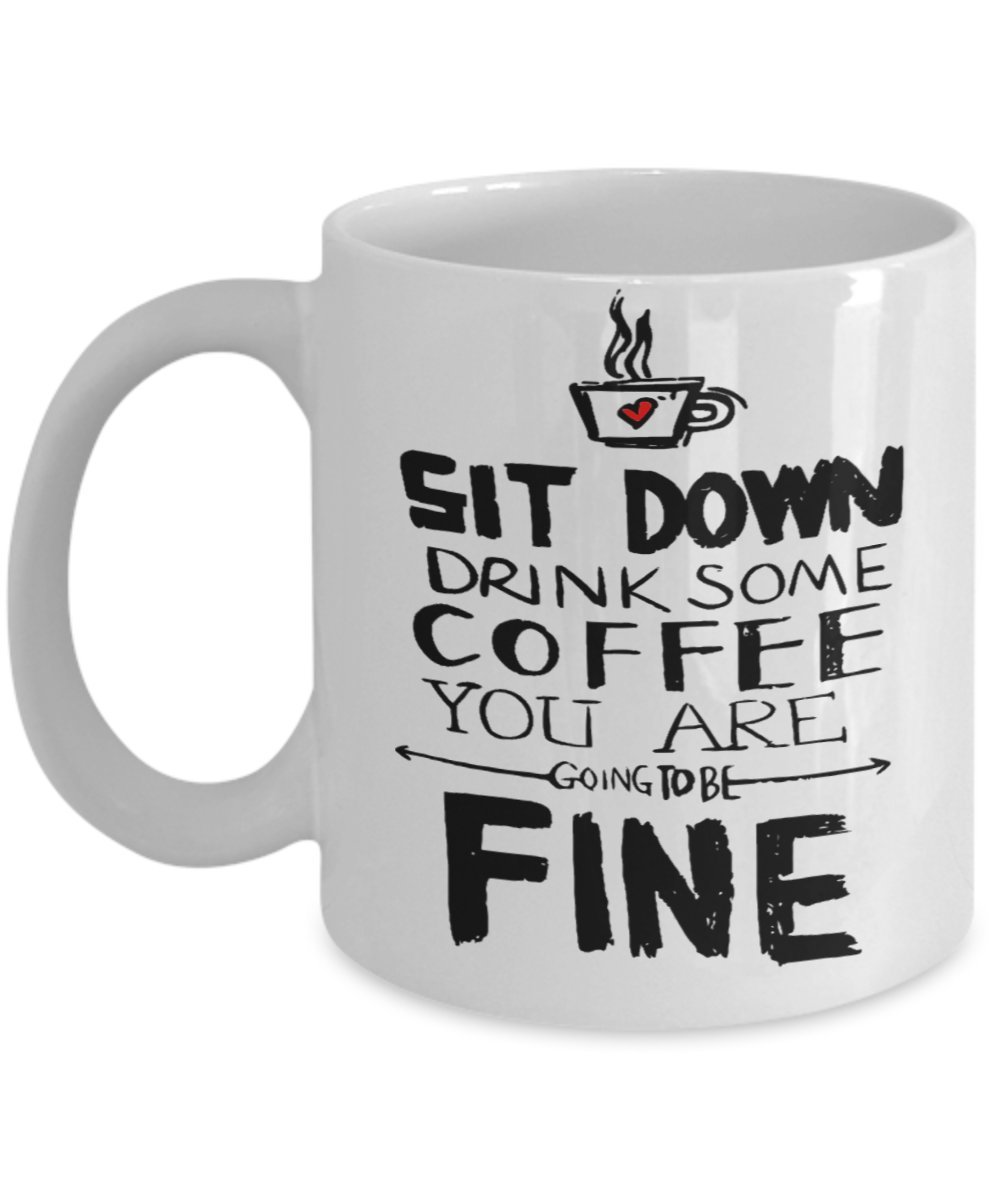 Primary image for Sit Down Drink Some Coffee. You Are Going To Be Fine.11 oz White Ceramic Coff...